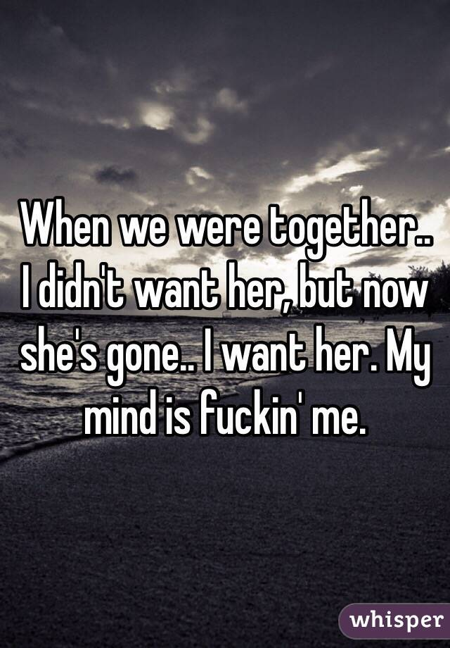 When we were together.. I didn't want her, but now she's gone.. I want her. My mind is fuckin' me.