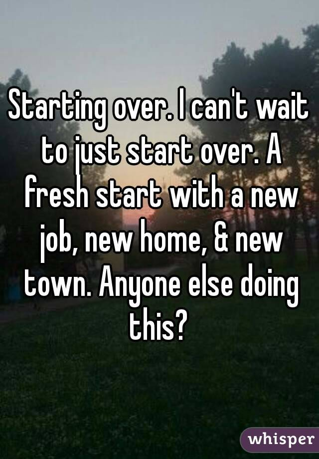 Starting over. I can't wait to just start over. A fresh start with a new job, new home, & new town. Anyone else doing this?