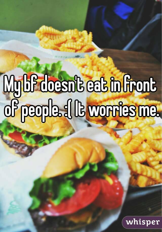 My bf doesn't eat in front of people. :( It worries me.
