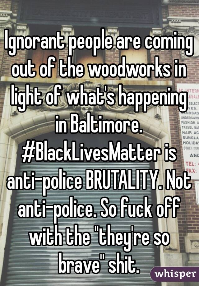 """Ignorant people are coming out of the woodworks in light of what's happening in Baltimore. #BlackLivesMatter is anti-police BRUTALITY. Not anti-police. So fuck off with the """"they're so brave"""" shit."""