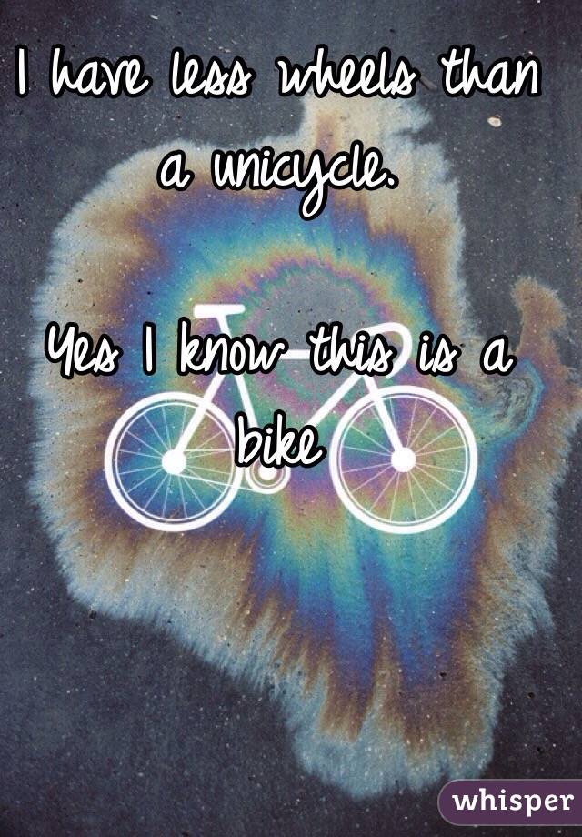 I have less wheels than a unicycle.   Yes I know this is a bike