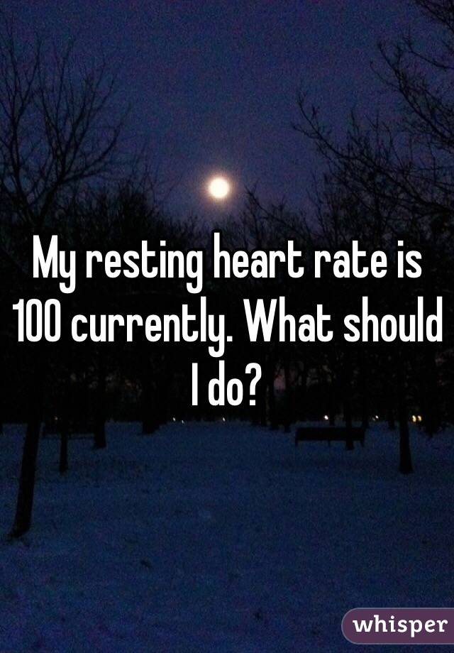 My resting heart rate is 100 currently. What should I do?
