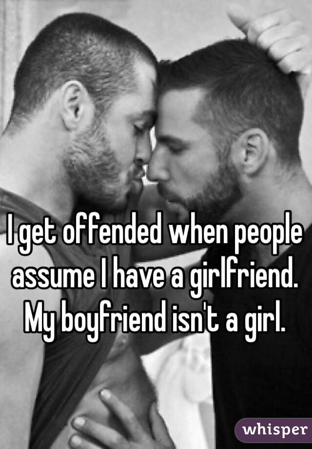 I get offended when people assume I have a girlfriend. My boyfriend isn't a girl.