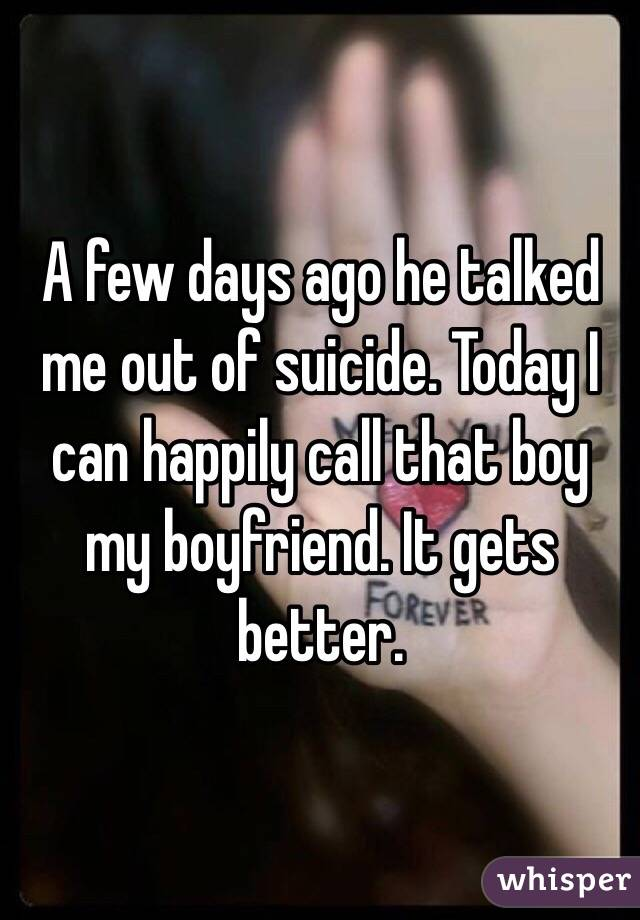 A few days ago he talked me out of suicide. Today I can happily call that boy my boyfriend. It gets better.
