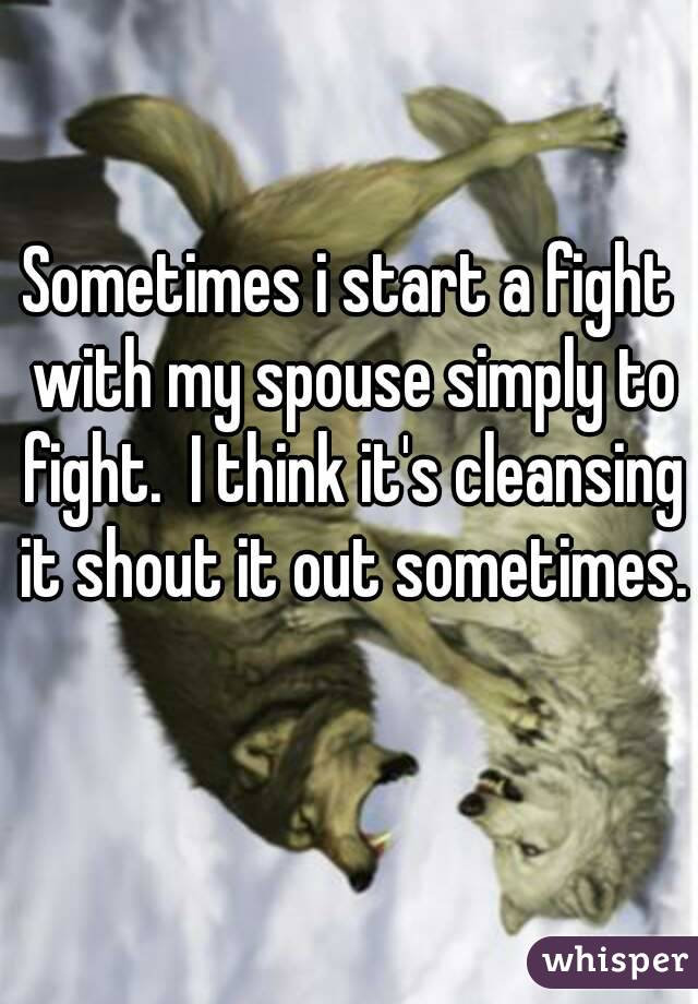 Sometimes i start a fight with my spouse simply to fight.  I think it's cleansing it shout it out sometimes.