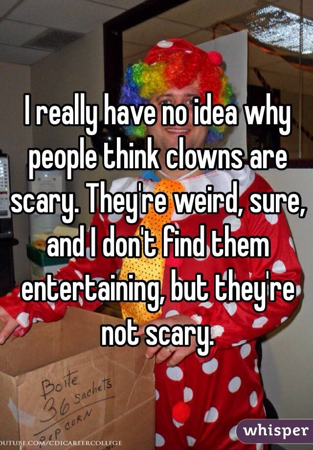 I really have no idea why people think clowns are scary. They're weird, sure, and I don't find them entertaining, but they're not scary.