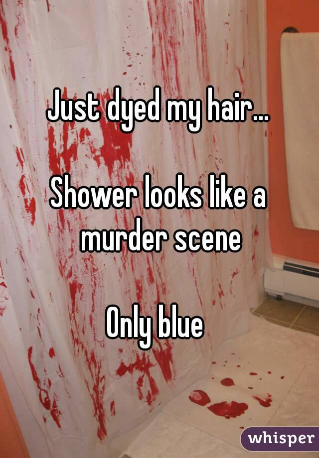 Just dyed my hair...  Shower looks like a murder scene  Only blue