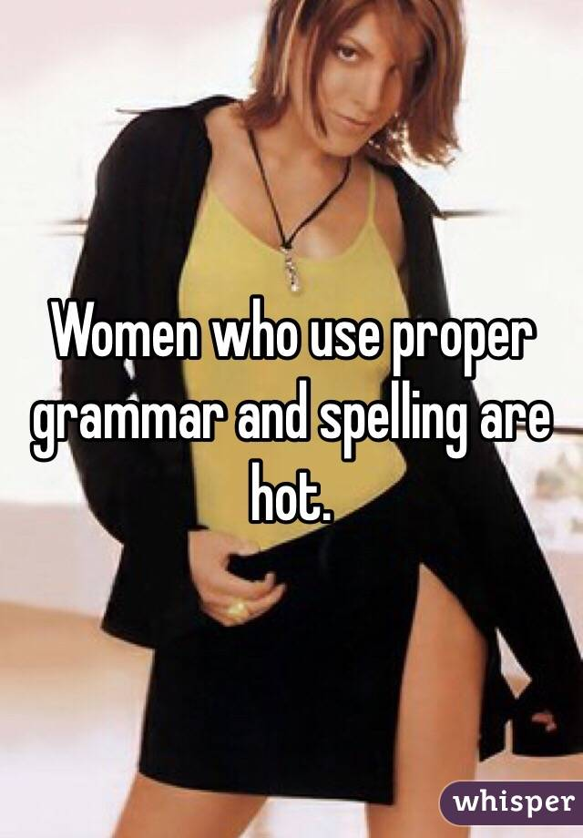 Women who use proper grammar and spelling are hot.