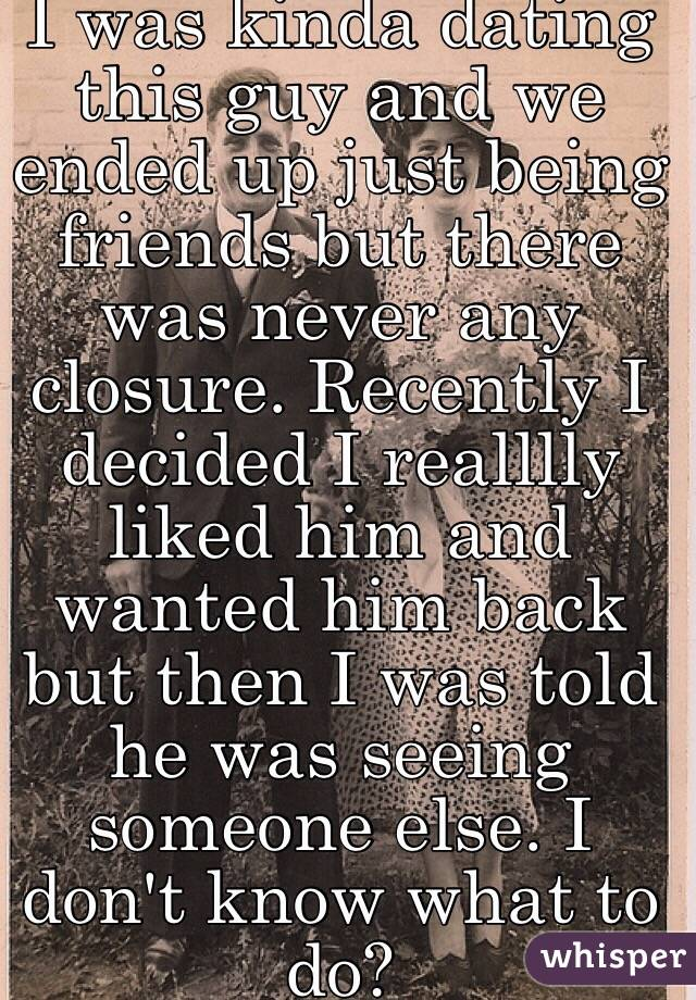 I was kinda dating this guy and we ended up just being friends but there was never any closure. Recently I decided I realllly liked him and wanted him back but then I was told he was seeing someone else. I don't know what to do?