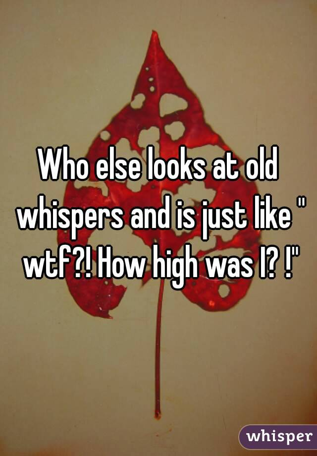 "Who else looks at old whispers and is just like "" wtf?! How high was I? !"""