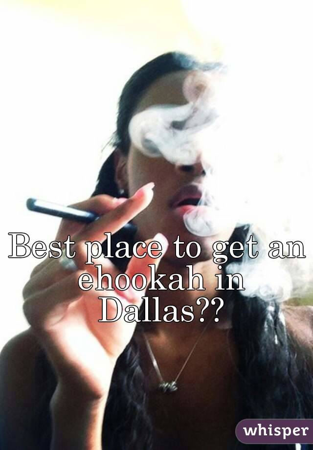 Best place to get an ehookah in Dallas??