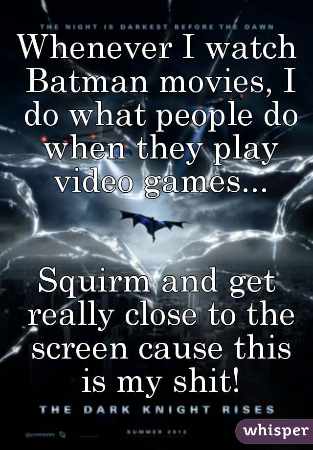 Whenever I watch Batman movies, I do what people do when they play video games...   Squirm and get really close to the screen cause this is my shit!