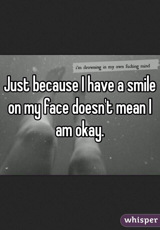 Just because I have a smile on my face doesn't mean I am okay.