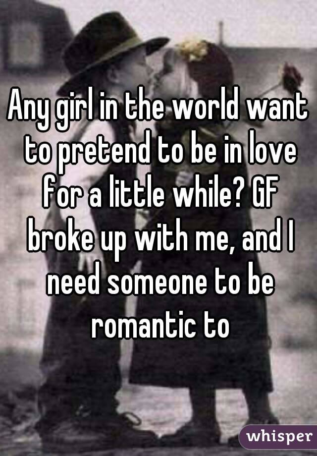 Any girl in the world want to pretend to be in love for a little while? GF broke up with me, and I need someone to be romantic to