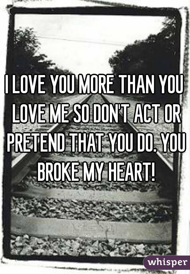 I LOVE YOU MORE THAN YOU LOVE ME SO DON'T ACT OR PRETEND THAT YOU DO. YOU BROKE MY HEART!