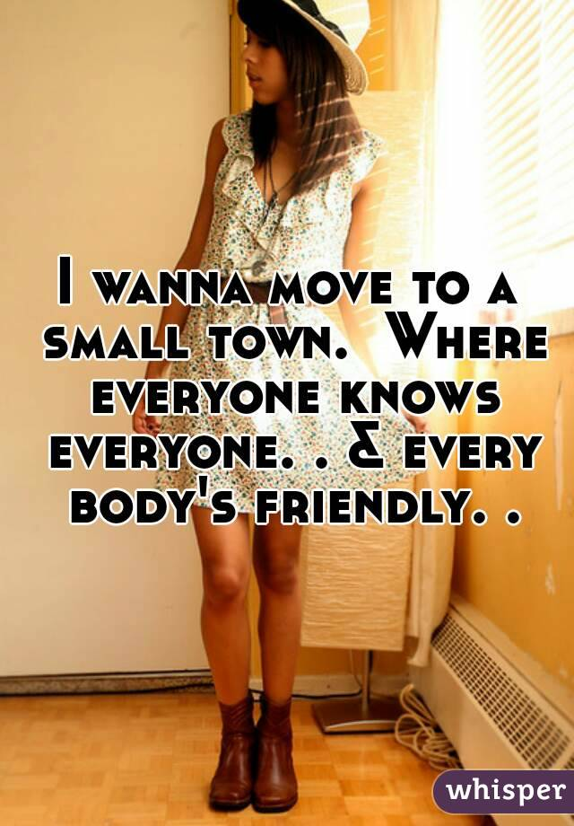 I wanna move to a small town.  Where everyone knows everyone. . & every body's friendly. .