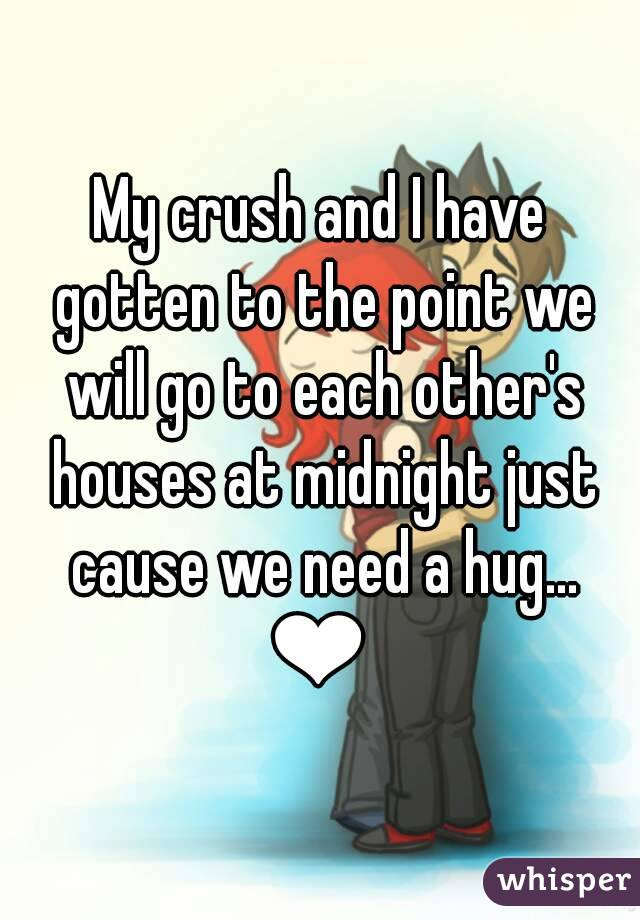 My crush and I have gotten to the point we will go to each other's houses at midnight just cause we need a hug... ❤