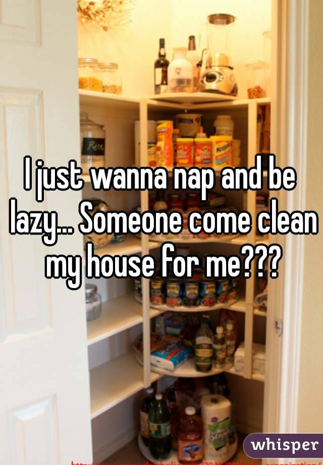 I just wanna nap and be lazy... Someone come clean my house for me???