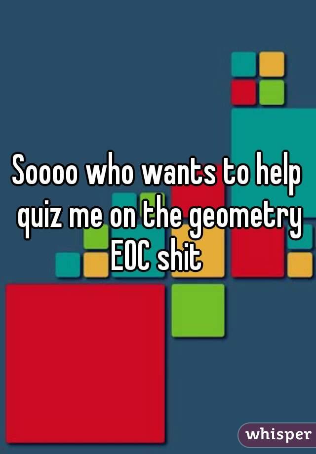 Soooo who wants to help quiz me on the geometry EOC shit
