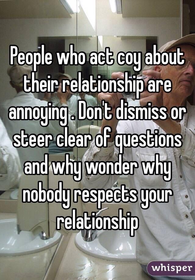 People who act coy about their relationship are annoying . Don't dismiss or steer clear of questions and why wonder why nobody respects your relationship