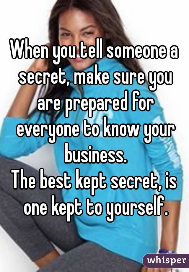 When you tell someone a secret, make sure you are prepared for everyone to know your business. The best kept secret, is one kept to yourself.