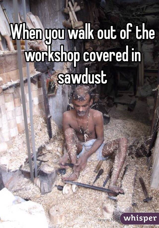 When you walk out of the workshop covered in sawdust