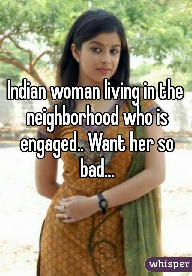 Indian woman living in the neighborhood who is engaged.. Want her so bad...