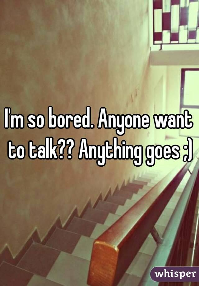 I'm so bored. Anyone want to talk?? Anything goes ;)
