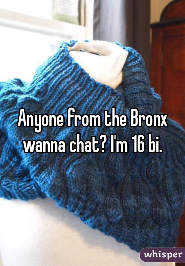 Anyone from the Bronx wanna chat? I'm 16 bi.