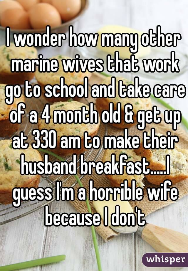 I wonder how many other marine wives that work go to school and take care of a 4 month old & get up at 330 am to make their husband breakfast.....I guess I'm a horrible wife because I don't
