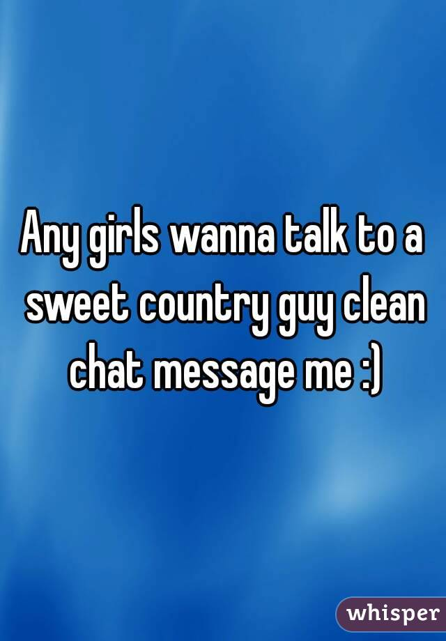 Any girls wanna talk to a sweet country guy clean chat message me :)
