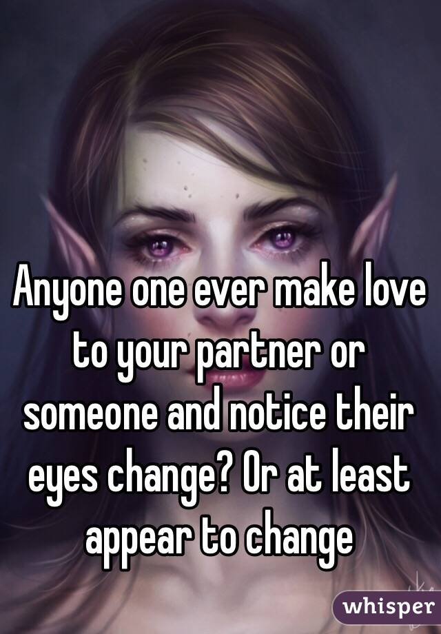 Anyone one ever make love to your partner or someone and notice their eyes change? Or at least appear to change