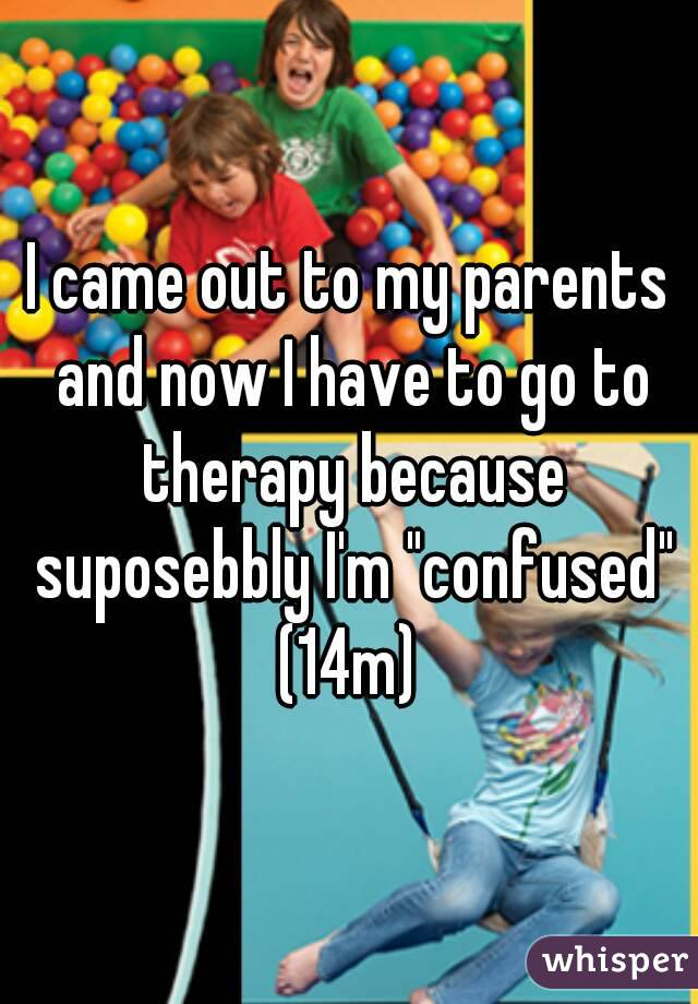 """I came out to my parents and now I have to go to therapy because suposebbly I'm """"confused"""" (14m)"""
