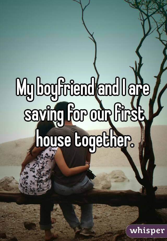 My boyfriend and I are saving for our first house together.