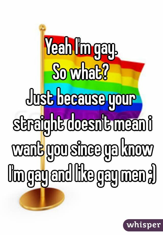 Yeah I'm gay. So what? Just because your straight doesn't mean i want you since ya know I'm gay and like gay men ;)