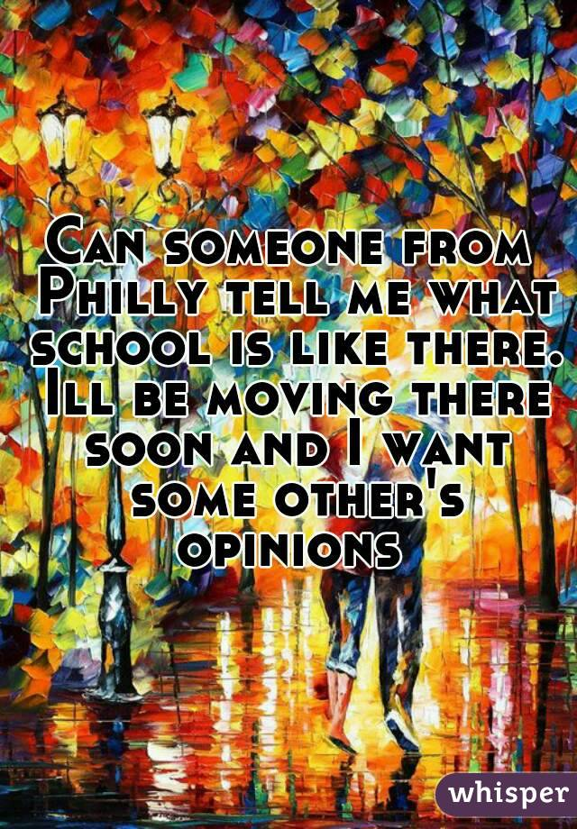 Can someone from Philly tell me what school is like there. Ill be moving there soon and I want some other's opinions