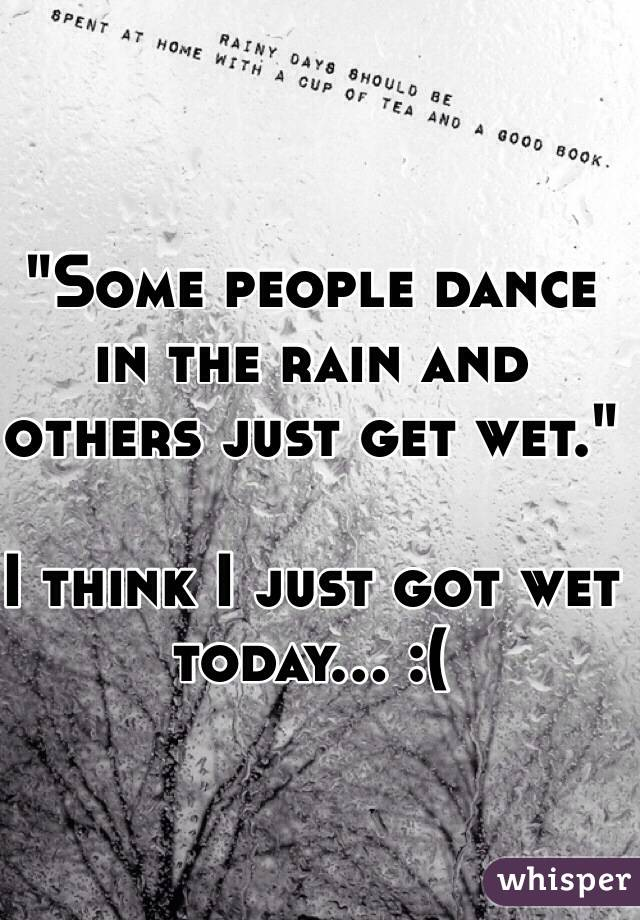 """""""Some people dance in the rain and others just get wet.""""  I think I just got wet today... :("""