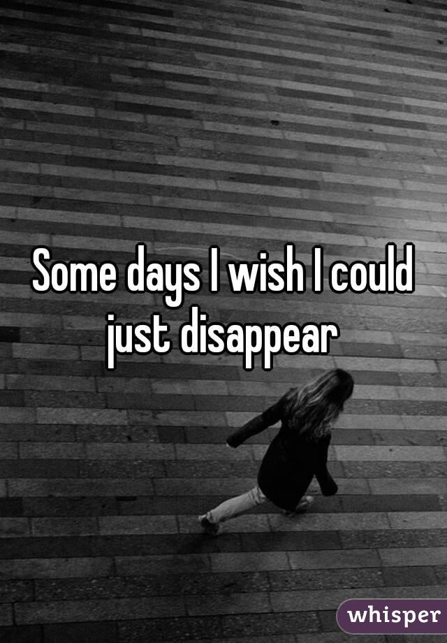 Some days I wish I could just disappear