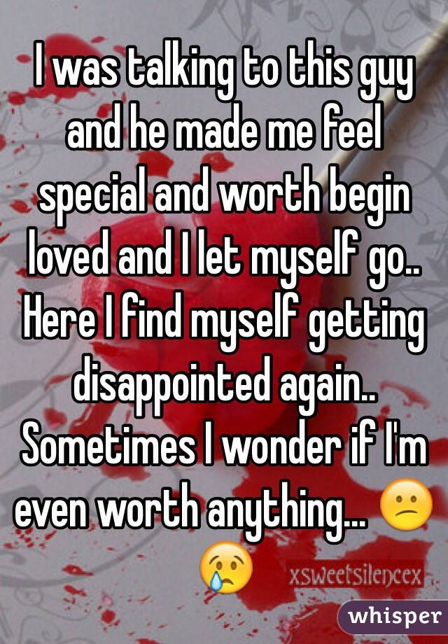 I was talking to this guy and he made me feel special and worth begin loved and I let myself go.. Here I find myself getting disappointed again.. Sometimes I wonder if I'm even worth anything... 😕😢
