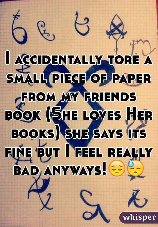 I accidentally tore a small piece of paper from my friends book (She loves Her books) she says its fine but I feel really bad anyways!😔😓