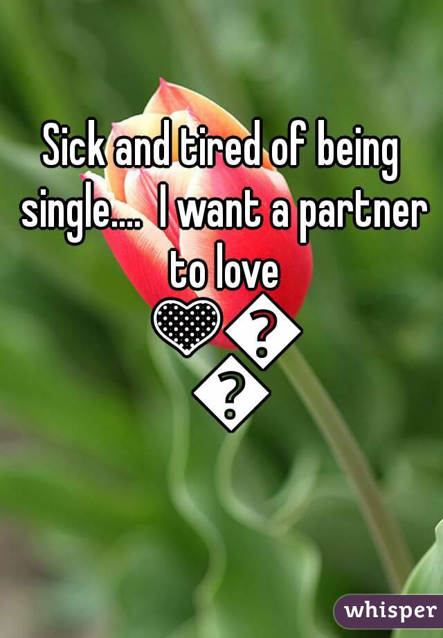 Sick and tired of being single....  I want a partner to love 💛💜💚