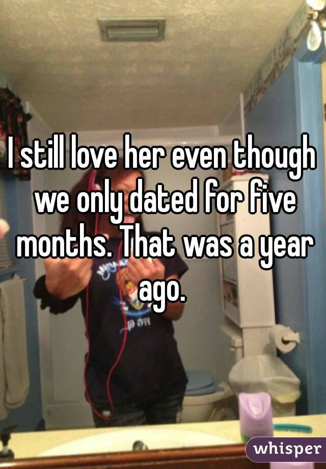 I still love her even though we only dated for five months. That was a year ago.