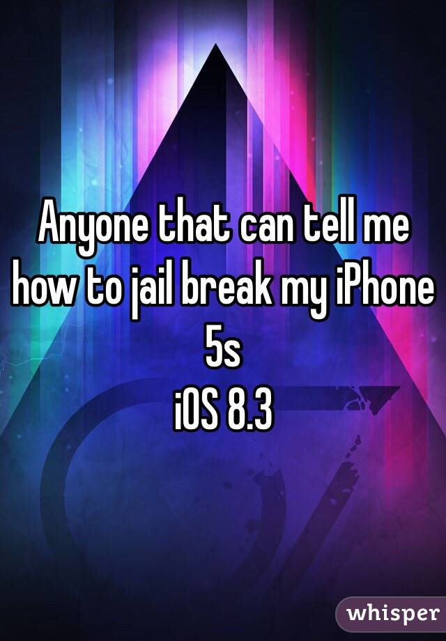 Anyone that can tell me how to jail break my iPhone 5s  iOS 8.3