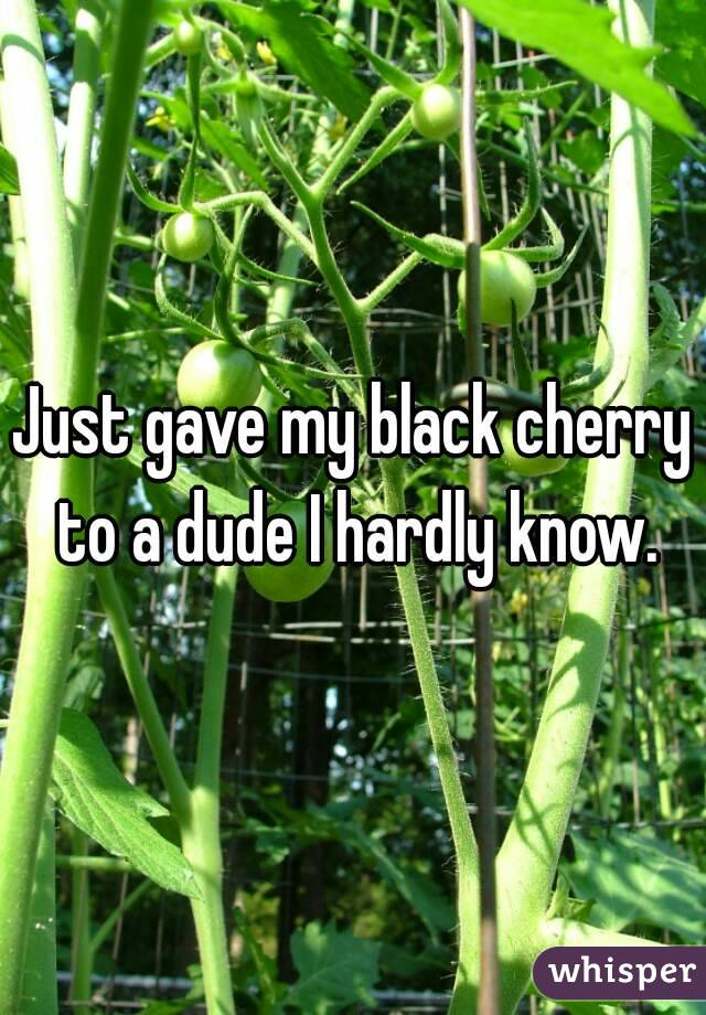 Just gave my black cherry to a dude I hardly know.