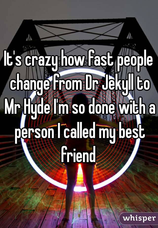 It's crazy how fast people change from Dr Jekyll to Mr Hyde I'm so done with a person I called my best friend