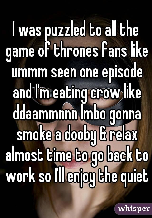I was puzzled to all the game of thrones fans like ummm seen one episode and I'm eating crow like ddaammnnn lmbo gonna smoke a dooby & relax almost time to go back to work so I'll enjoy the quiet