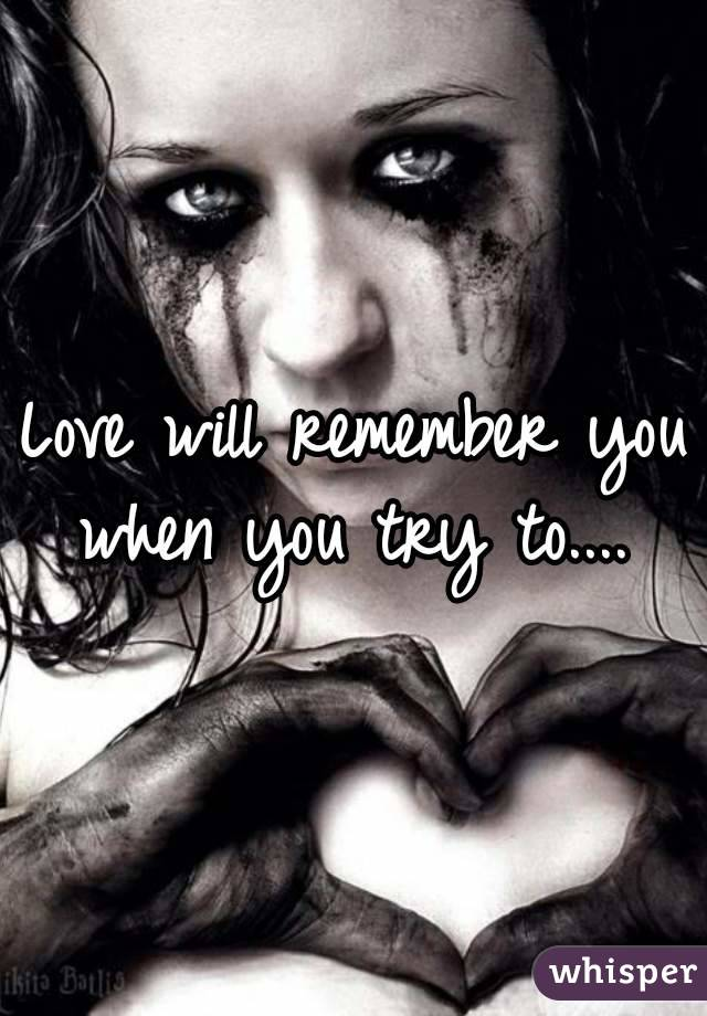 Love will remember you when you try to....