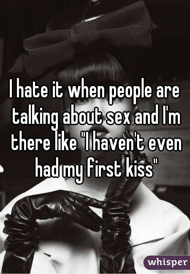 """I hate it when people are talking about sex and I'm there like """"I haven't even had my first kiss"""""""