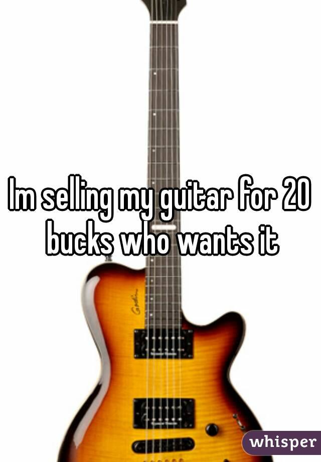 Im selling my guitar for 20 bucks who wants it
