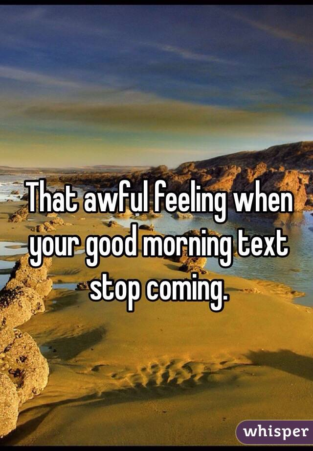 That awful feeling when your good morning text stop coming.